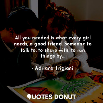 All you needed is what every girl needs, a good friend. Someone to talk to, to share with, to run things by...