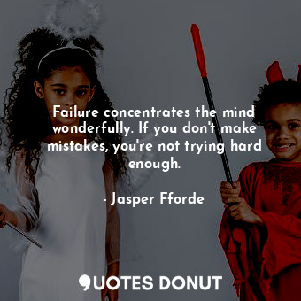 Failure concentrates the mind wonderfully. If you don't make mistakes, you're no... - Jasper Fforde - Quotes Donut