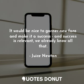 It would be nice to garner new fans and make it a success - and success is relev... - Juice Newton - Quotes Donut
