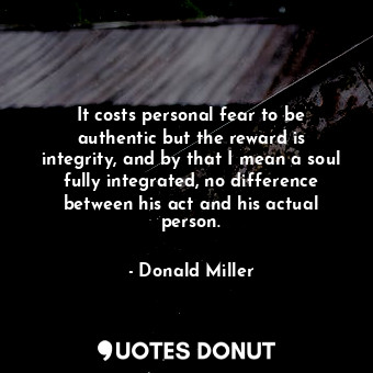 It costs personal fear to be authentic but the reward is integrity, and by that ... - Donald Miller - Quotes Donut