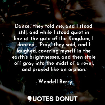 Dance,' they told me, and I stood still, and while I stood quiet in line at the ... - Wendell Berry - Quotes Donut