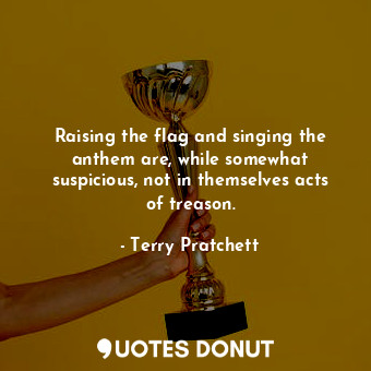 Raising the flag and singing the anthem are, while somewhat suspicious, not in t... - Terry Pratchett - Quotes Donut