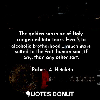 The golden sunshine of Italy congealed into tears. Here's to alcoholic brotherhood ... much more suited to the frail human soul, if any, than any other sort.