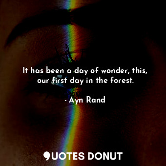 It has been a day of wonder, this, our first day in the forest.... - Ayn Rand - Quotes Donut