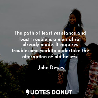 The path of least resistance and least trouble is a mental rut already made. It requires troublesome work to undertake the alternation of old beliefs.