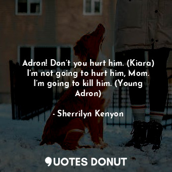 Adron! Don't you hurt him. (Kiara) I'm not going to hurt him, Mom. I'm going to ... - Sherrilyn Kenyon - Quotes Donut