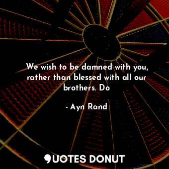 We wish to be damned with you, rather than blessed with all our brothers. Do... - Ayn Rand - Quotes Donut