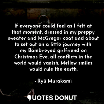 If everyone could feel as I felt at that moment, dressed in my preppy sweater an... - Ryū Murakami - Quotes Donut