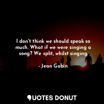I don't think we should speak so much. What if we were singing a song? We split, whilst singing.