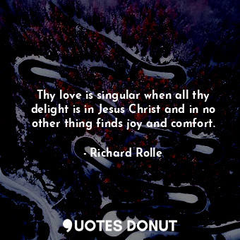 Thy love is singular when all thy delight is in Jesus Christ and in no other thi... - Richard Rolle - Quotes Donut