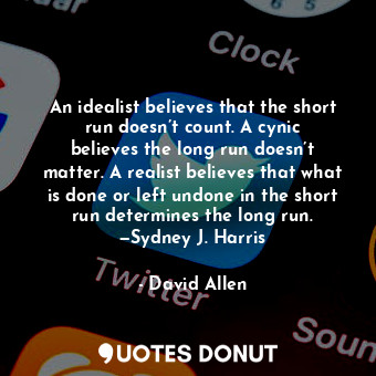 An idealist believes that the short run doesn't count. A cynic believes the long run doesn't matter. A realist believes that what is done or left undone in the short run determines the long run. —Sydney J. Harris