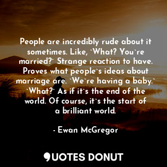 People are incredibly rude about it sometimes. Like, `What? You`re married?` Strange reaction to have. Proves what people`s ideas about marriage are. `We`re having a baby.` `What?` As if it`s the end of the world. Of course, it`s the start of a brilliant world.
