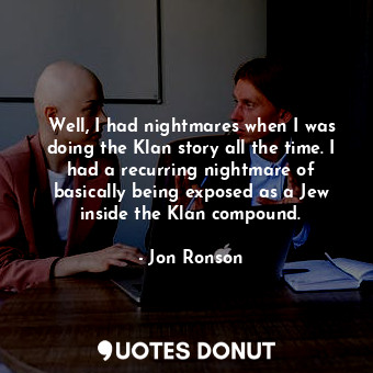 Well, I had nightmares when I was doing the Klan story all the time. I had a rec... - Jon Ronson - Quotes Donut