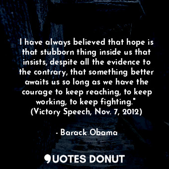I have always believed that hope is that stubborn thing inside us that insists, ... - Barack Obama - Quotes Donut