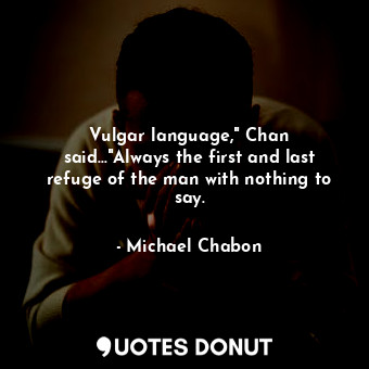 """Vulgar language,"""" Chan said...""""Always the first and last refuge of the man with ... - Michael Chabon - Quotes Donut"""