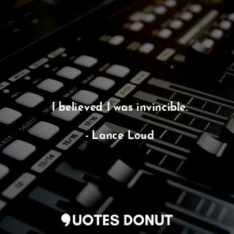 I believed I was invincible.