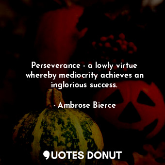 Perseverance - a lowly virtue whereby mediocrity achieves an inglorious success.... - Ambrose Bierce - Quotes Donut