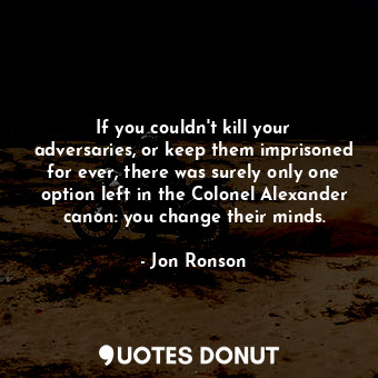If you couldn't kill your adversaries, or keep them imprisoned for ever, there w... - Jon Ronson - Quotes Donut