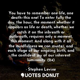 You have to remember one life, one death–this one! To enter fully the day, the h... - Stephen Levine - Quotes Donut