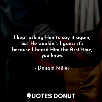 I kept asking Him to say it again, but He wouldn't. I guess it's because I heard... - Donald Miller - Quotes Donut