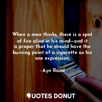 When a man thinks, there is a spot of fire alive in his mind—and it is proper that he should have the burning point of a cigarette as his one expression.