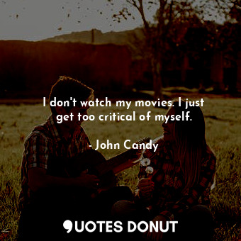 I don't watch my movies. I just get too critical of myself.... - John Candy - Quotes Donut