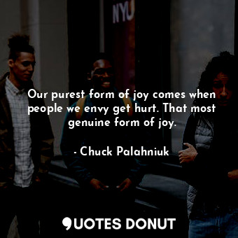 Our purest form of joy comes when people we envy get hurt. That most genuine for... - Chuck Palahniuk - Quotes Donut