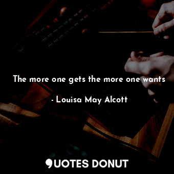 The more one gets the more one wants... - Louisa May Alcott - Quotes Donut