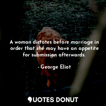 A woman dictates before marriage in order that she may have an appetite for submission afterwards.