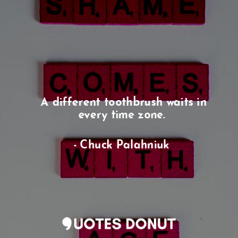 A different toothbrush waits in every time zone.... - Chuck Palahniuk - Quotes Donut