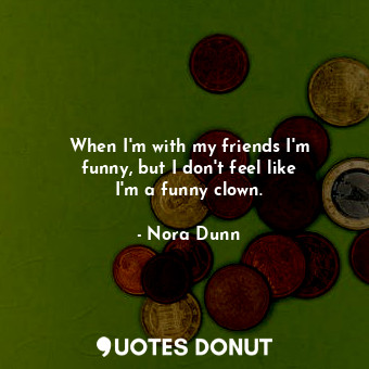 When I'm with my friends I'm funny, but I don't feel like I'm a ... - Nora Dunn - Quotes Donut