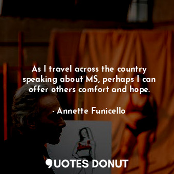 As I travel across the country speaking about MS, perhaps I can offer others com... - Annette Funicello - Quotes Donut