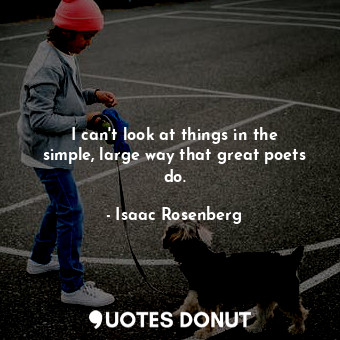 I can't look at things in the simple, large way that great poets do.