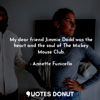 My dear friend Jimmie Dodd was the heart and the soul of The Mickey Mouse Club.... - Annette Funicello - Quotes Donut