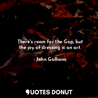 There's room for the Gap, but the joy of dressing is an art.... - John Galliano - Quotes Donut