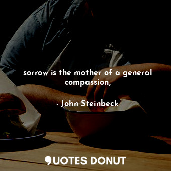 sorrow is the mother of a general compassion,