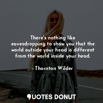 There's nothing like eavesdropping to show you that the world outside your head is different from the world inside your head.