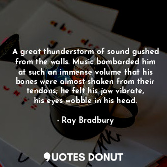 A great thunderstorm of sound gushed from the walls. Music bombarded him at such an immense volume that his bones were almost shaken from their tendons; he felt his jaw vibrate, his eyes wobble in his head.