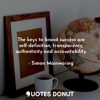 The keys to brand success are self-definition, transparency, authenticity and ac... - Simon Mainwaring - Quotes Donut