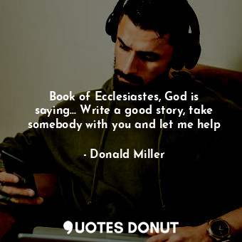 Book of Ecclesiastes, God is saying... Write a good story, take somebody with yo... - Donald Miller - Quotes Donut