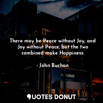 There may be Peace without Joy, and Joy without Peace, but the two combined make... - John Buchan - Quotes Donut