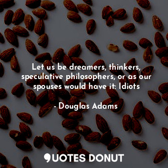 Let us be dreamers, thinkers, speculative philosophers, or as our spouses would have it: Idiots