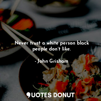 Never trust a white person black people don't like.... - John Grisham - Quotes Donut