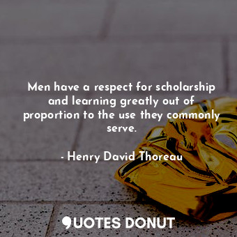 Men have a respect for scholarship and learning greatly out of proportion to the use they commonly serve.