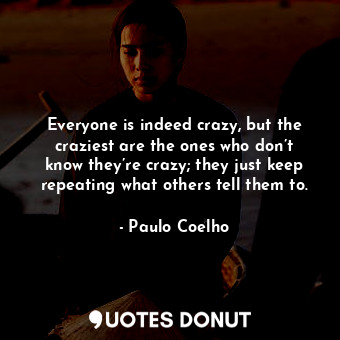 Everyone is indeed crazy, but the craziest are the ones who don't know they're crazy; they just keep repeating what others tell them to.