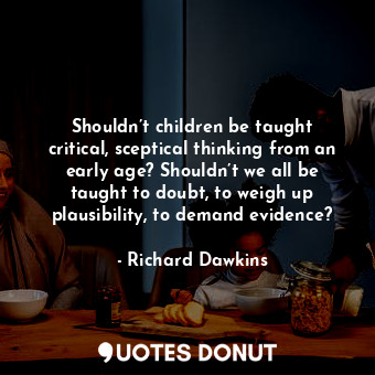 Shouldn't children be taught critical, sceptical thinking from an early age? Sho... - Richard Dawkins - Quotes Donut
