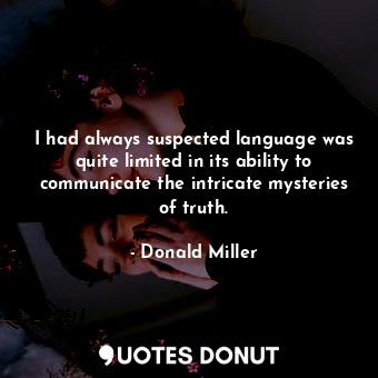 I had always suspected language was quite limited in its ability to communicate ... - Donald Miller - Quotes Donut