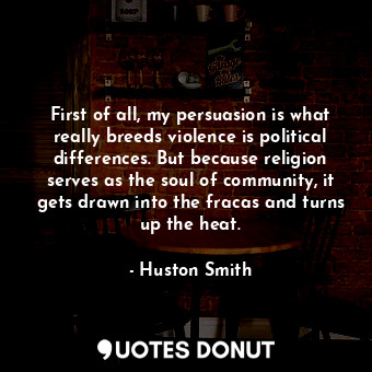 First of all, my persuasion is what really breeds violence is political differen... - Huston Smith - Quotes Donut
