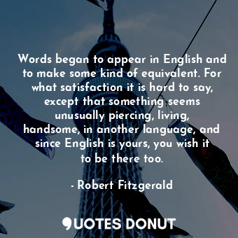 Words began to appear in English and to make some kind of equivalent. For what satisfaction it is hard to say, except that something seems unusually piercing, living, handsome, in another language, and since English is yours, you wish it to be there too.