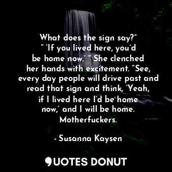 """What does the sign say?"""" """"'If you lived here, you'd be home now.'"""" She clenche... - Susanna Kaysen - Quotes Donut"""